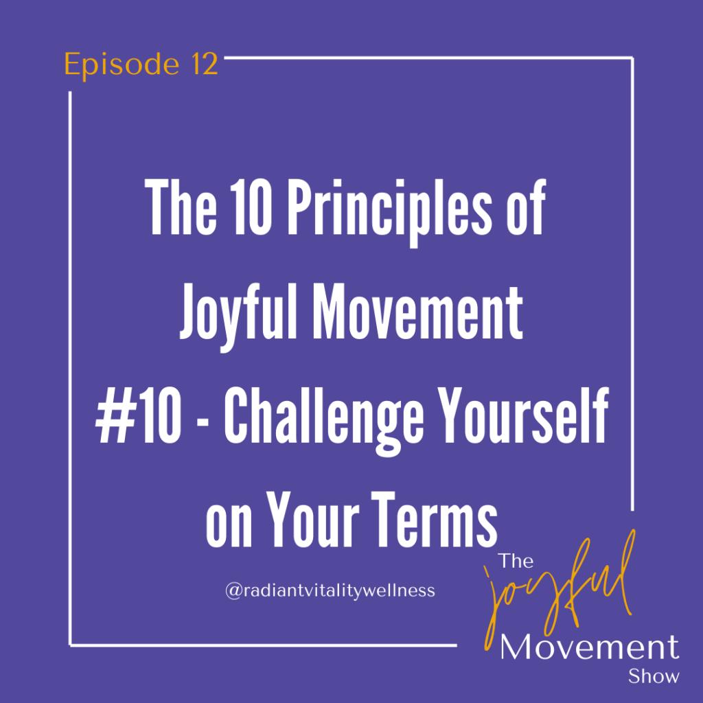 EP 12 - Challenge Yourself on Your Terms. Principle 10 of Joyful Movement.